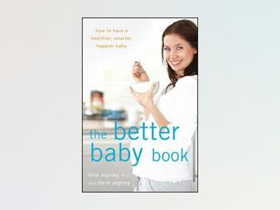 The Better Baby Book: How to Have a Healthier, Smarter, Happier Baby av Lana Asprey