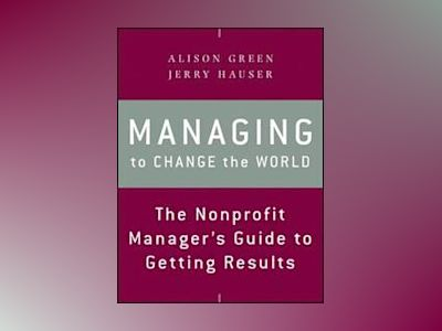 Managing to Change the World: The Nonprofit Manager's Guide to Getting Resu av Alison Green
