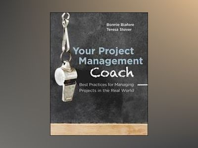 Your Project Management Coach: Best Practices for Managing Projects in the av Bonnie Biafore