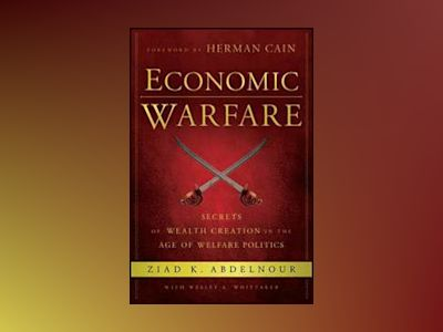 Economic Warfare: Secrets of Wealth Creation in the Age of Welfare Politics av Ziad K. Abdelnour