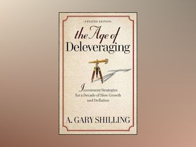 The Age of Deleveraging: Investment Strategies for a Decade of Slow Growth av A. Gary Shilling