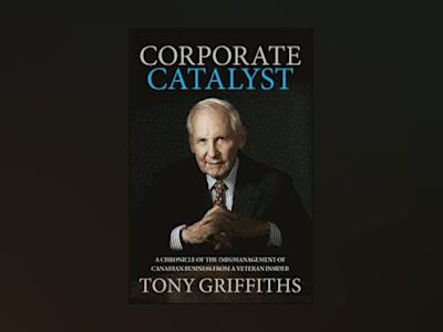 Corporate Catalyst: A Chronicle of the (Mis)Management of Canadian Business av Tony Griffiths