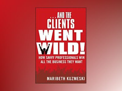 ...And the Clients Went Wild!: How Savvy Professionals Win All the Business av Maribeth Kuzmeski