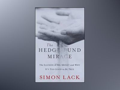 The Hedge Fund Mirage: The Illusion of Big Money and Why It's Too Good to B av S. Lack