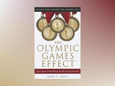 The Olympic Games Effect: The Value of Sports Marketing in Creating Success av John A. Davis