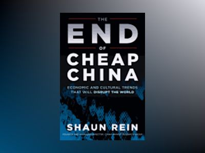 The End of Cheap China: Economic and Cultural Trends that will Disrupt the av Shaun Rein