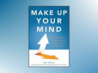 Make Up Your Mind: A Decision Making Guide to Thinking Clearly and Choosing av Hal Mooz