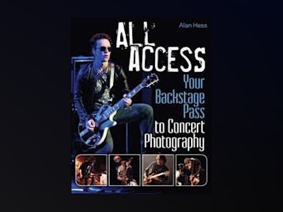 All Access: Your Backstage Pass to Concert Photography av Alan Hess