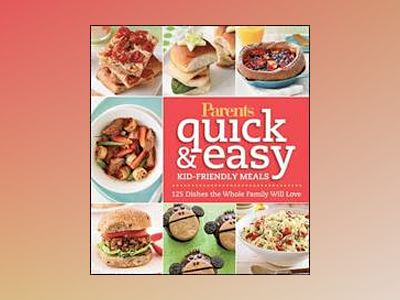 Parents Magazine Quick and Easy Kid-Friendly Meals: 100+ Recipes Your Whole av Parents