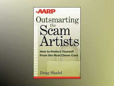Outsmarting the Scam Artists: How to Protect Yourself From the Most Clever av D. Shadel