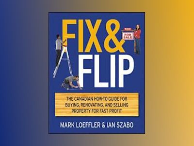 Fix and Flip: The Canadian How-To Guide for Buying, Renovating and Selling av Mark Loeffler