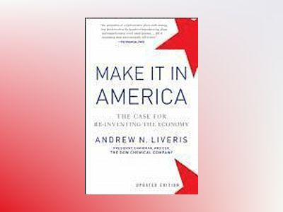 Make It In America: The Case for Re-Inventing the Economy av Andrew Liveris