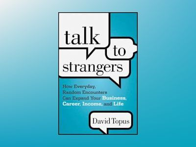 Talk to Strangers: How Everyday, Random Encounters Can Expand Your Business av David Topus