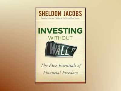Investing without Wall Street: The Five Essentials of Financial Freedom av S. Jacobs