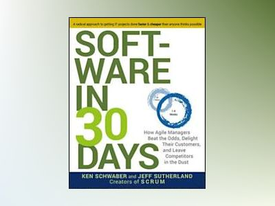 Software in 30 Days: How Agile Managers Beat the Odds, Delight Their Custom av Ken Schwaber