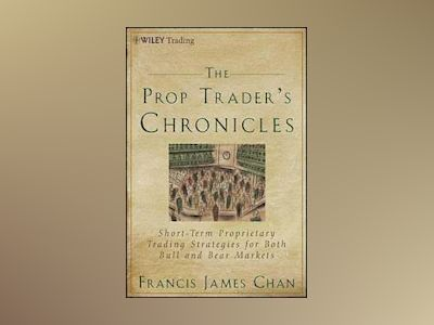 The Prop Trader s Chronicles: Profiting in Bull & Bear Markets with Direct av F. J. Chan