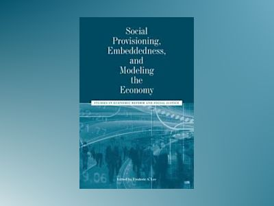 Social Provisioning, Embeddedness, and Modeling the Economy: Studies in Eco av Frederic S. Lee