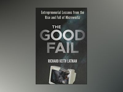 The Good Fail: Entrepreneurial Lessons from the Rise and Fall of Microworkz av Richard Keith Latman