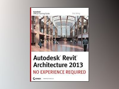 Autodesk Revit Architecture 2013: No Experience Required av Eric Wing