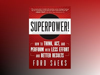 Superpower: How to Think, Act, and Perform with Less Effort and Better Resu av Ford Saeks