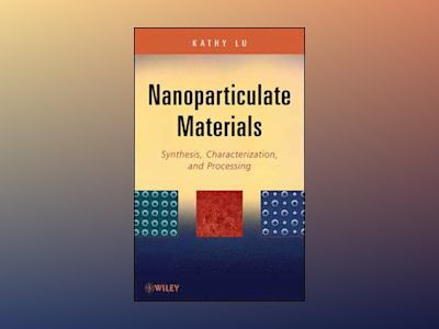 Nanoparticulate Materials: Synthesis, Characterization, and Processing av K. Lu