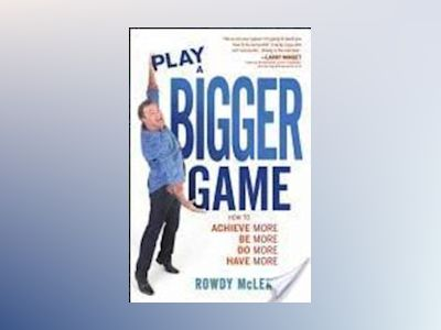 Play A Bigger Game!: Achieve More! Be More! Do More! Have More! av Rowdy McLean