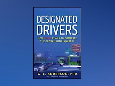 Designated Drivers: How China Plans to Dominate the Global Auto Industry av G. E. Anderson
