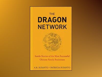 The Dragon Network: Inside Stories of the Most Successful Chinese Family Bu av A. B. Susanto
