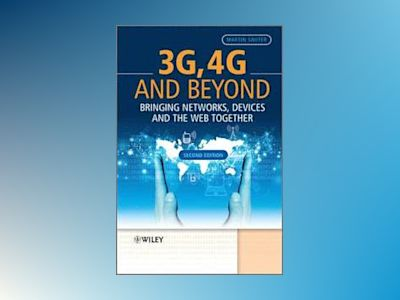 3G, 4G and Beyond: Bringing Networks, Devices and the Web Together, 2nd Edi av Martin Sauter