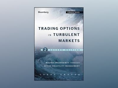 Trading Options in Turbulent Markets: Master Uncertainty through Active Vol av Larry Shover