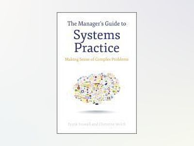 The Manager's Guide to Systems Practice: Making Sense of Complex Problems av Frank Stowell