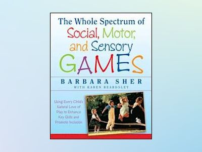 The Whole Spectrum of Social, Motor and Sensory Games: Using Every Child's av Barbara Sher