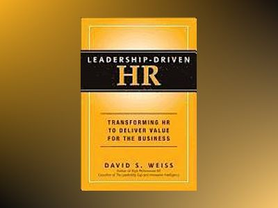 Leadership-Driven HR: Transforming HR to Deliver Value for the Business av David S. Weiss
