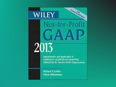 Wiley Not-for-Profit GAAP 2013: Interpretation and Application of Generally av Richard F. Larkin