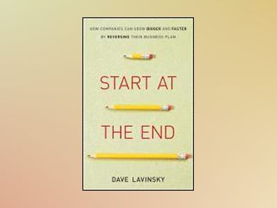 Start at the End: How Companies Can Grow Bigger and Faster by Reversing The av David Lavinsky