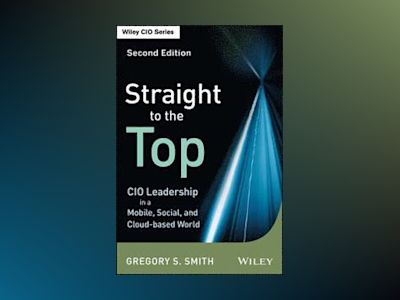 Straight to the Top: CIO Leadership in a Mobile, Social, and Cloud-based Wo av Gregory S. Smith