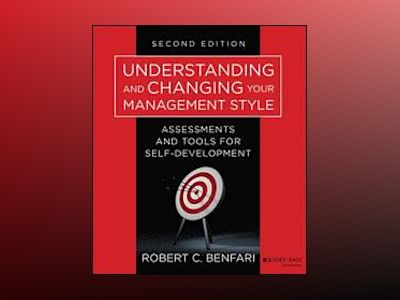 Understanding and Changing Your Management Style: Assessments and Tools for av Robert C. Benfari