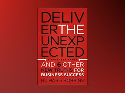 Deliver the Unexpected: and Six Other New Truths for Business Success av Richard Robbins
