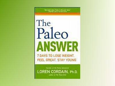 The Paleo Answer: 7 Days to Lose Weight, Feel Great, Stay Young av Loren Cordain