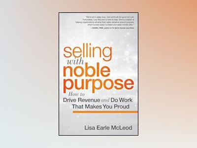 Selling with Noble Purpose: How to Drive Revenue and Do Work that Makes You av L. McLeod