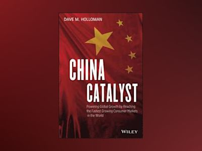 China Catalyst: Powering Global Growth by Reaching the Fastest Growing Cons av David M. Holloman