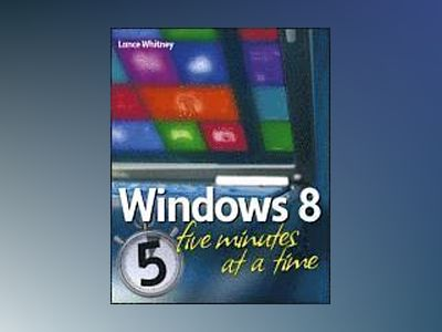 Windows 8 Five Minutes at a Time av Lance Whitney