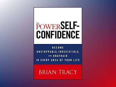 The Power of Self-Confidence: Become Unstoppable, Irresistible, and Unafrai av Brian Tracy