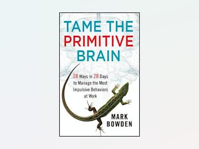 Tame the Primitive Brain: 28 Ways in 28 Days to Manage the Most Impulsive B av Mark Bowden