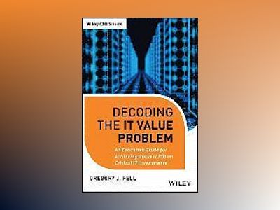 Decoding the IT Value Problem: An Executive Guide for Achieving Optimal ROI av Gregory J. Fell