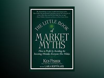 The Little Book of Market Myths: How to Profit by Avoiding the Investing Mi av Kenneth L. Fisher
