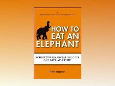 How to Eat an Elephant: Achieving Financial Success One Bite at a Time av Frank Wiginton