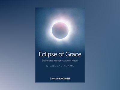 Eclipse of Grace: Divine and Human Action in Hegel av Nicholas Adams