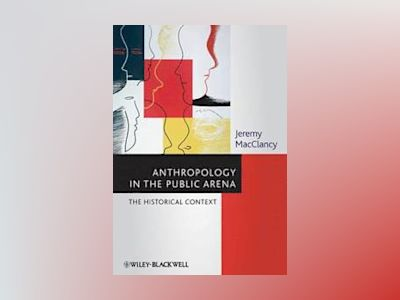Anthropology in the Public Arena: Historical and Contemporary Contexts av Jeremy MacClancy