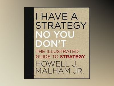 I Have a Strategy (No, You Don't): The Illustrated Guide to Strategy av Howell J. Malham